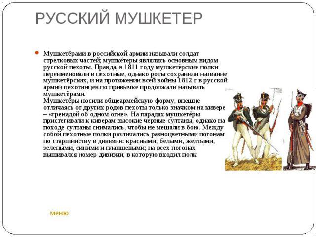 РУССКИЙ МУШКЕТЕР Мушкетёрами в российской армии называли солдат стрелковых частей; мушкётеры являлись основным видом русской пехоты. Правда, в 1811 году мушкетёрские полки переименовали в пехотные, однако роты сохранили название мушкетёрских, и на п…