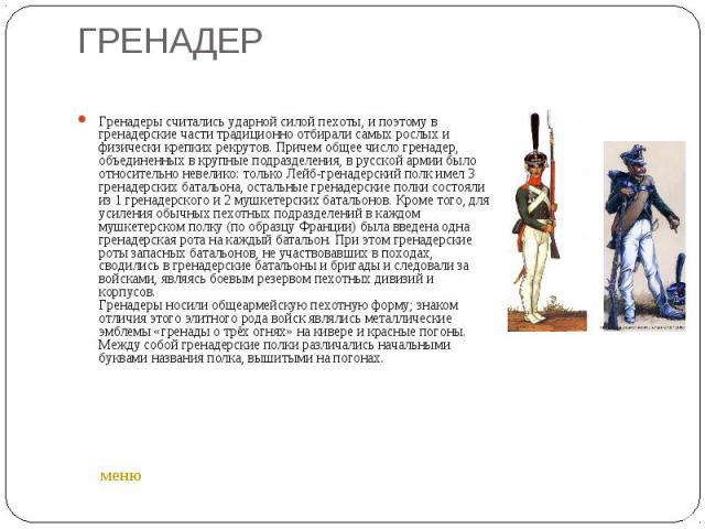 ГРЕНАДЕР Гренадеры считались ударной силой пехоты, и поэтому в гренадерские части традиционно отбирали самых рослых и физически крепких рекрутов. Причем общее число гренадер, объединенных в крупные подразделения, в русской армии было относительно не…