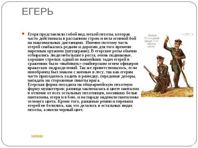 ЕГЕРЬ Егеря представляли собой вид легкой пехоты, которая часто действовала в рассыпном строю и вела огневой бой на максимальных дистанциях. Именно поэтому часть егерей снабжалась редким и дорогим для того времени нарезным оружием (штуцерами). В еге…