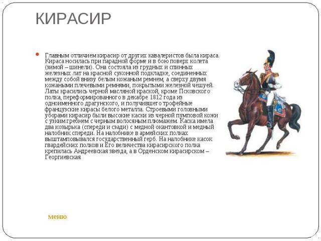 КИРАСИР Главным отличием кирасир от других кавалеристов была кираса. Кираса носилась при парадной форме и в бою поверх колета (зимой – шинели). Она состояла из грудных и спинных железных лат на красной суконной подкладке, соединенных между собой вни…