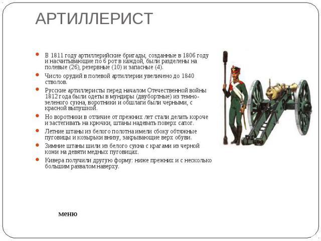 АРТИЛЛЕРИСТ В 1811 году артиллерийские бригады, созданные в 1806 году и насчитывающие по 6 рот в каждой, были разделены на полевые (26), резервные (10) и запасные (4). Число орудий в полевой артиллерии увеличено до 1840 стволов. Русские артиллеристы…