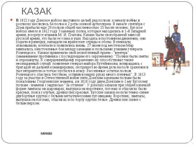 КАЗАК B1812 году Донское войско выставило целый ряд полков: к началу войны в росписях числились 64 полка и 2 роты конной артиллерии. В начале сентября с Дона прибыли еще 26 полков общей численностью 15 тысяч человек. Бугское войско имело в 1812 год…