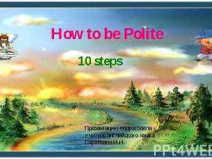How to be Polite 10 steps Презентацию подготовила Учитель английского языка Сиро