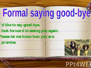 Formal saying good-bye I'd like to say good-bye. I look forward to seeing you ag