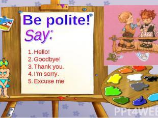 Be polite! Say: Hello! Goodbye! Thank you. I'm sorry. Excuse me.