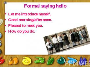 Formal saying hello Let me introduce myself. Good morning/afternoon. Pleased to