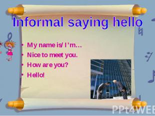 Informal saying hello My name is/ I'm… Nice to meet you. How are you? Hello!