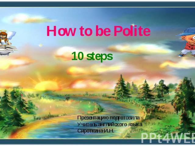 How to be Polite 10 steps Презентацию подготовила Учитель английского языка Сироткина И.Н.
