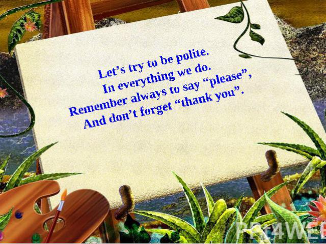 """Let's try to be polite. In everything we do. Remember always to say """"please"""", And don't forget """"thank you""""."""