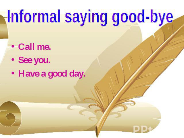 Informal saying good-bye Call me. See you. Have a good day.