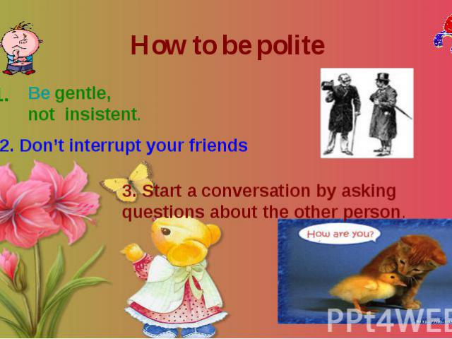 How to be polite Be gentle, not insistent. 2. Don't interrupt your friends 3. Start a conversation by asking questions about the other person.