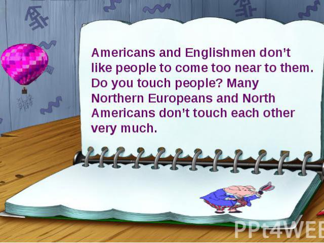 Americans and Englishmen don't like people to come too near to them. Do you touch people? Many Northern Europeans and North Americans don't touch each other very much.
