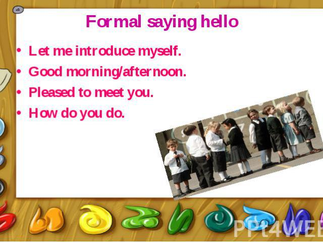 Formal saying hello Let me introduce myself. Good morning/afternoon. Pleased to meet you. How do you do.