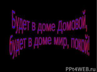 Будет в доме Домовой, будет в доме мир, покой!