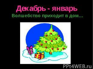 Декабрь - январь Волшебство приходит в дом…