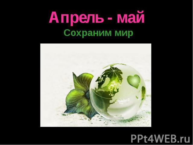 Апрель - май Сохраним мир
