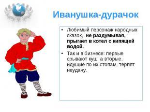 Иванушка-дурачок Любимый персонаж народных сказок, не раздумывая, прыгает в коте