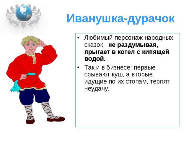 Иванушка-дурачок Любимый персонаж народных сказок, не раздумывая, прыгает в котел с кипящей водой. Так и в бизнесе: первые срывают куш, а вторые, идущие по их стопам, терпят неудачу.