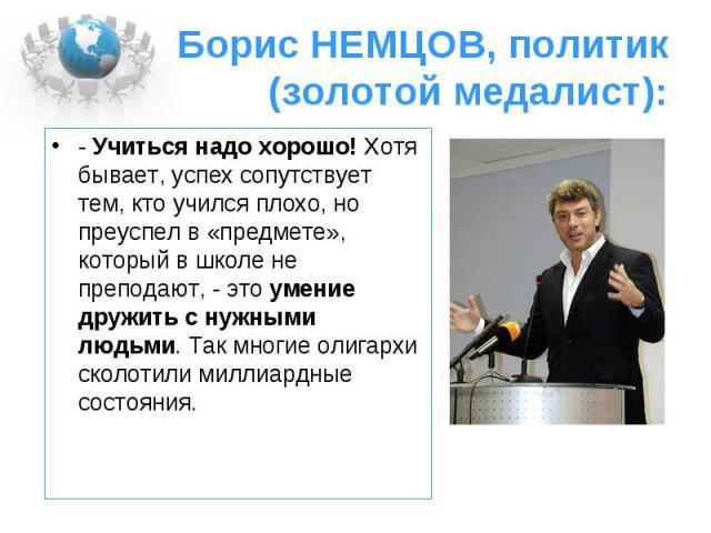 Борис НЕМЦОВ, политик (золотой медалист):- Учиться надо хорошо! Хотя бывает, успех сопутствует тем, кто учился плохо, но преуспел в «предмете», который в школе не преподают, - это умение дружить с нужными людьми. Так многие олигархи сколотили миллиа…