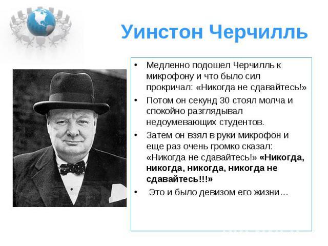 Уинстон Черчилль Медленно подошел Черчилль к микрофону и что было сил прокричал: «Никогда не сдавайтесь!» Потом он секунд 30 стоял молча и спокойно разглядывал недоумевающих студентов. Затем он взял в руки микрофон и еще раз очень громко сказал: «Ни…