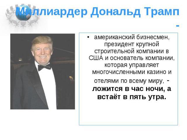 Миллиардер Дональд Трамп - американский бизнесмен, президент крупной строительной компании в США и основатель компании, которая управляет многочисленными казино и отелями по всему миру, - ложится в час ночи, а встаёт в пять утра.
