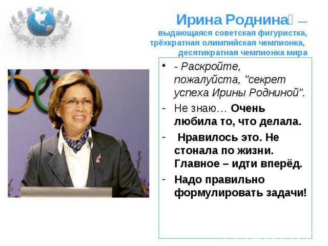Ирина Роднина — выдающаяся советская фигуристка, трёхкратная олимпийская чемпионка, десятикратная чемпионка мира - Раскройте, пожалуйста,