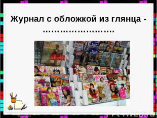 Журнал с обложкой из глянца -…………………….