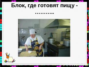 Блок, где готовят пищу - ………..