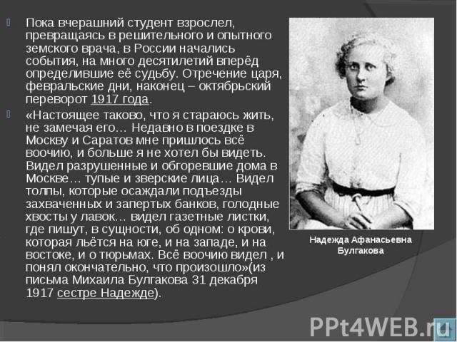 Пока вчерашний студент взрослел, превращаясь в решительного и опытного земского врача, в России начались события, на много десятилетий вперёд определившие её судьбу. Отречение царя, февральские дни, наконец – октябрьский переворот 1917 года. «Настоя…
