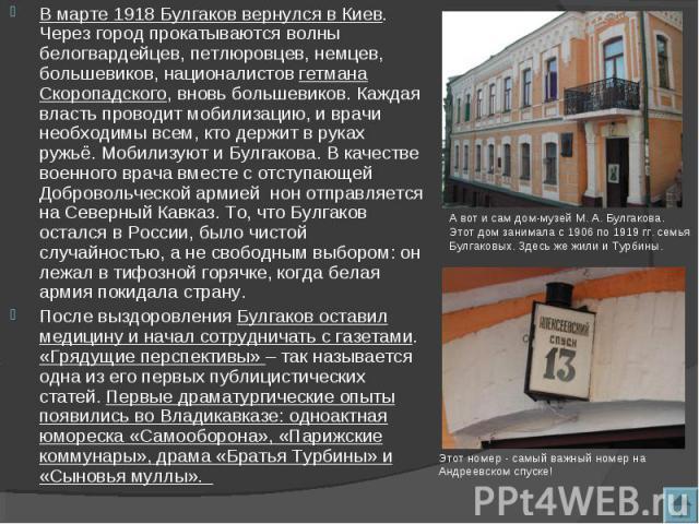 В марте 1918 Булгаков вернулся в Киев. Через город прокатываются волны белогвардейцев, петлюровцев, немцев, большевиков, националистов гетмана Скоропадского, вновь большевиков. Каждая власть проводит мобилизацию, и врачи необходимы всем, кто держит …