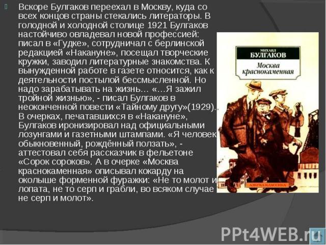 Вскоре Булгаков переехал в Москву, куда со всех концов страны стекались литераторы. В голодной и холодной столице 1921 Булгаков настойчиво овладевал новой профессией: писал в «Гудке», сотрудничал с берлинской редакцией «Накануне», посещал творческие…