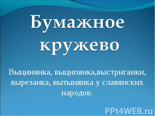 Бумажное кружево Выцинянка, выципянка,выстриганки, вырезанка, вытынянка у славянских народов.