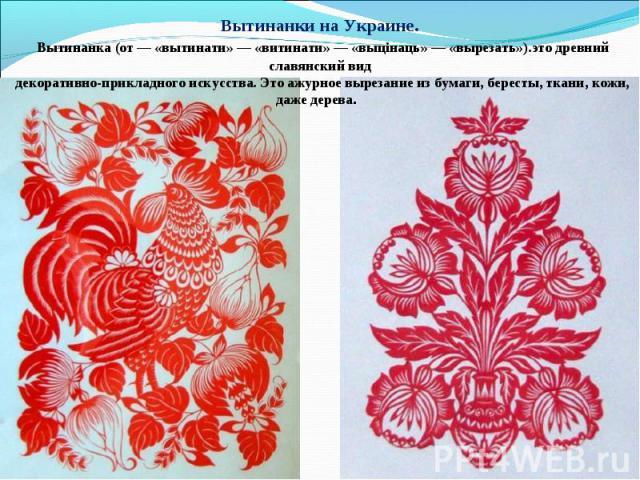 Вытинанки на Украине. Вытинанка (от — «вытинати» — «витинати» — «выцінаць» — «вырезать»).это древний славянский вид декоративно-прикладного искусства. Это ажурное вырезание из бумаги, бересты, ткани, кожи, даже дерева.