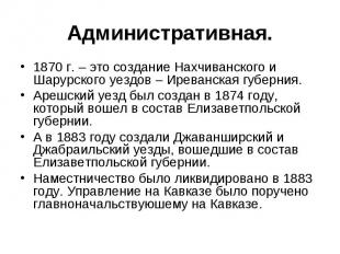 Административная.1870 г. – это создание Нахчиванского и Шарурского уездов – Ирев