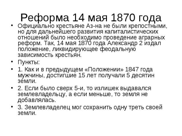Реформа 14 мая 1870 года Официально крестьяне Аз-на не были крепостными, но для дальнейшего развития капиталистических отношений было необходимо проведение аграрных реформ. Так, 14 мая 1870 года Александр 2 издал положение, ликвидирующее феодальную …