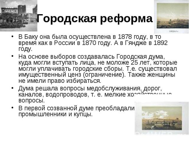 Городская реформа В Баку она была осуществлена в 1878 году, в то время как в России в 1870 году. А в Гяндже в 1892 году. На основе выборов создавалась Городская дума, куда могли вступать лица, не моложе 25 лет, которые могли уплачивать городские сбо…