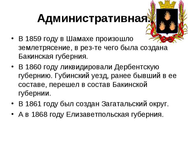 Административная.В 1859 году в Шамахе произошло землетрясение, в рез-те чего была создана Бакинская губерния. В 1860 году ликвидировали Дербентскую губернию. Губинский уезд, ранее бывший в ее составе, перешел в состав Бакинской губернии. В 1861 году…