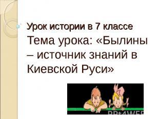 Урок истории в 7 классе Тема урока: «Былины – источник знаний в Киевской Руси»