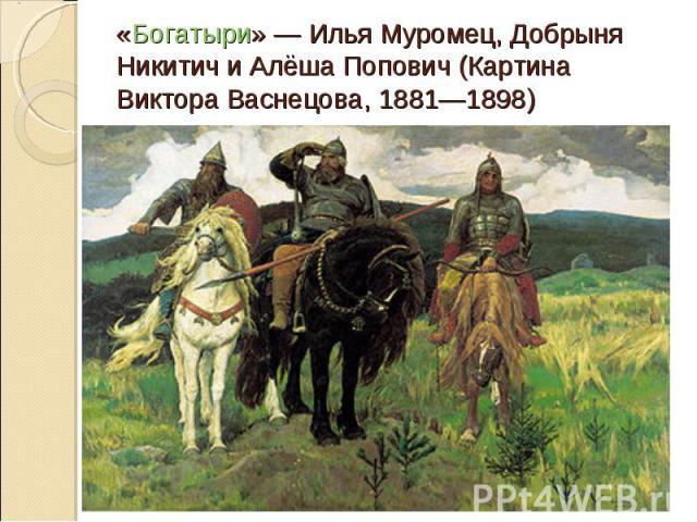 «Богатыри»— Илья Муромец, Добрыня Никитич и Алёша Попович (Картина Виктора Васнецова, 1881—1898)