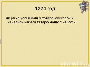 1224 год Впервые услышали о татаро-монголах и начались набеги татаро-монгол на Р