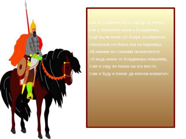 Как во славном было городе во Киеве, Как у ласкового князя у Владимира, Ещё были-жили тут бояре кособрюхие, Насказали на Илью они на Муромца, Ай какими он словами похваляется: «Я ведь князя-то Владимира повыживу, Сам я сяду во Киеве на его место, Са…