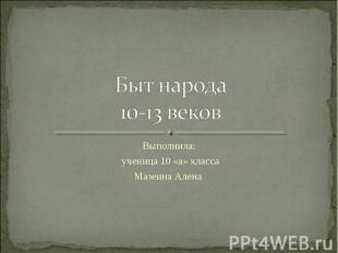 Быт народа 10-13 веков Выполнила: ученица 10 «а» класса Мазеина Алена