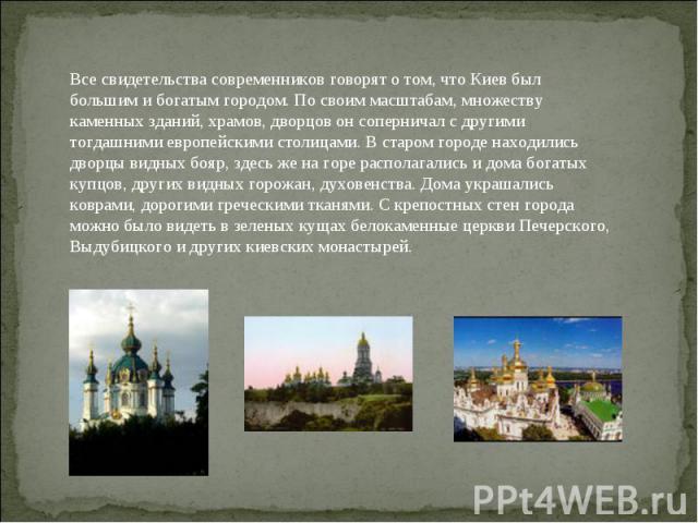Все свидетельства современников говорят о том, что Киев был большим и богатым городом. По своим масштабам, множеству каменных зданий, храмов, дворцов он соперничал с другими тогдашними европейскими столицами. В старом городе находились дворцы видных…