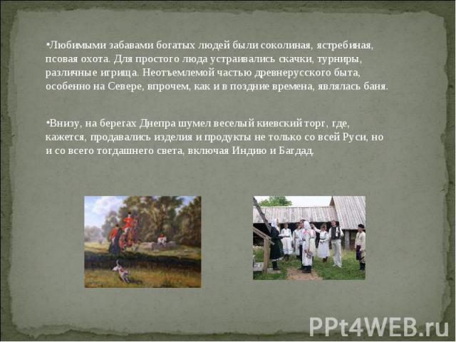 Любимыми забавами богатых людей были соколиная, ястребиная, псовая охота. Для простого люда устраивались скачки, турниры, различные игрища. Неотъемлемой частью древнерусского быта, особенно на Севере, впрочем, как и в поздние времена, являлась баня.…