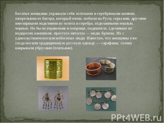 Богатые женщины украшали себя золотыми и серебряными цепями, ожерельями из бисера, который очень любили на Руси, серьгами, другими ювелирными изделиями из золота и серебра, отделанными эмалью, чернью. Но были украшения и попроще, подешевле, сделанны…