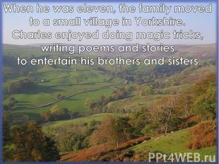 When he was eleven, the family moved to a small village in Yorkshire. Charles en
