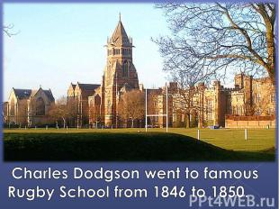 Charles Dodgson went to famous Rugby School from 1846 to 1850.