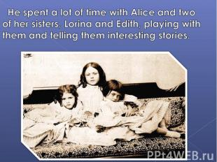 He spent a lot of time with Alice and two of her sisters, Lorina and Edith, play