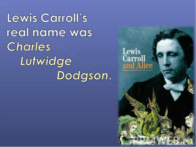 Lewis Carroll's real name was Charles Lutwidge Dodgson.