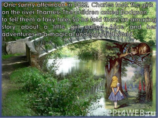 One sunny afternoon in 1862, Charles took the girls on the river Thames. The children asked Dodgson to tell them a fairy tale. So he told them an amazing story about a little girl called Alice and her adventures in a magical underground world.